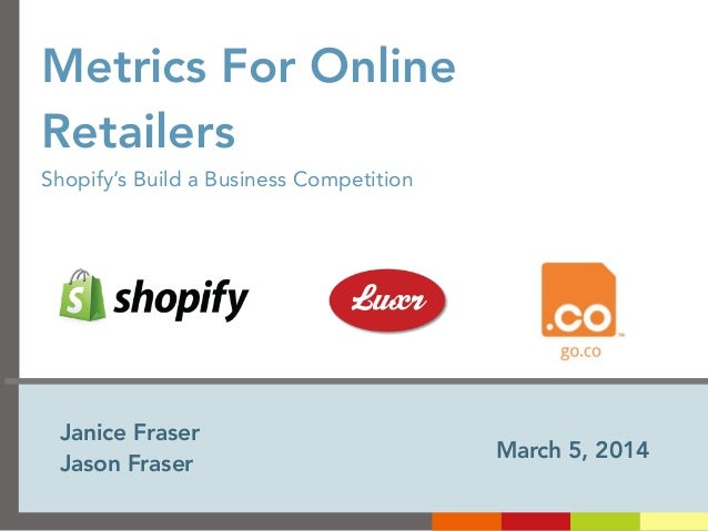 Metrics For Online Retailers Shopify's Build a Business Competition  Janice Fraser Jason Fraser  March 5, 2014