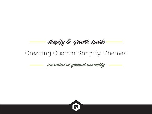 Creating Custom Shopify Themes presented at general assembly shopify & growth spark