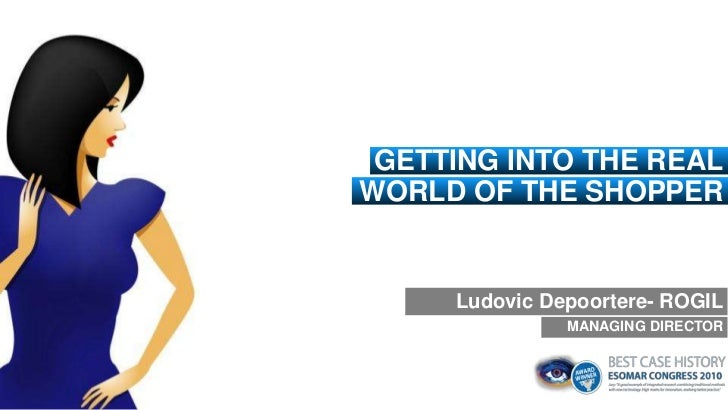 GETTING INTO THE REALWORLD OF THE SHOPPER     Ludovic Depoortere- ROGIL               MANAGING DIRECTOR