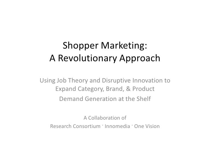 Shopper Marketing:    A Revolutionary Approach  Using Job Theory and Disruptive Innovation to      Expand Category, Brand,...