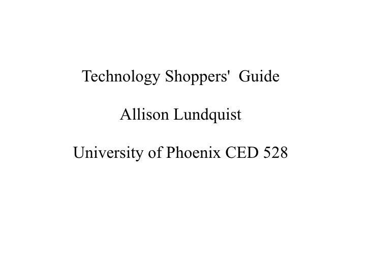 Technology Shoppers Guide      Allison LundquistUniversity of Phoenix CED 528