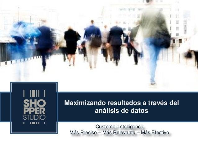 Customer Intelligence Más Preciso – Más Relevante – Más Efectivo  Maximizando resultados a través del análisis de datos