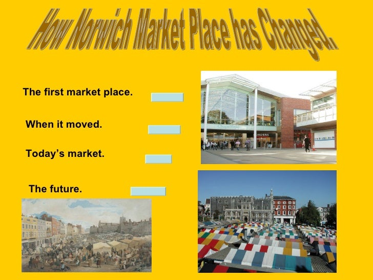 How Norwich Market Place has Changed. The first market place. When it moved. Today's market. The future.