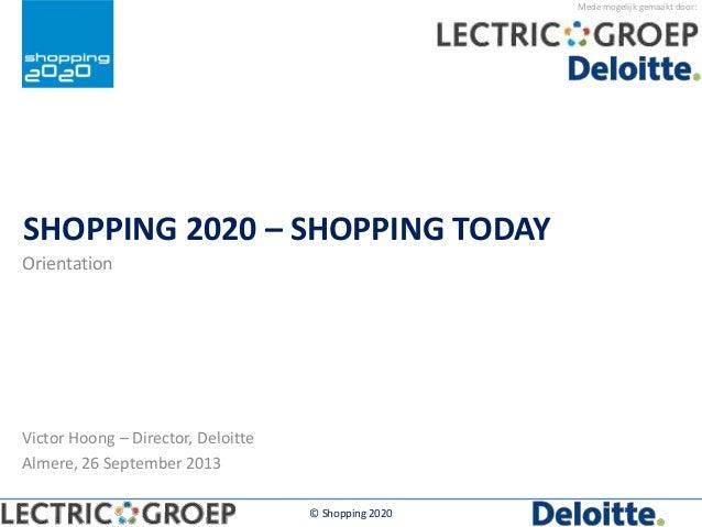 Mede mogelijk gemaakt door: SHOPPING 2020 – SHOPPING TODAY Orientation © Shopping 2020 Victor Hoong – Director, Deloitte A...