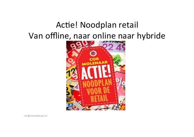 Ac#e!  Noodplan  retail   Van  offline,  naar  online  naar  hybride       cor@cormolenaar.nl