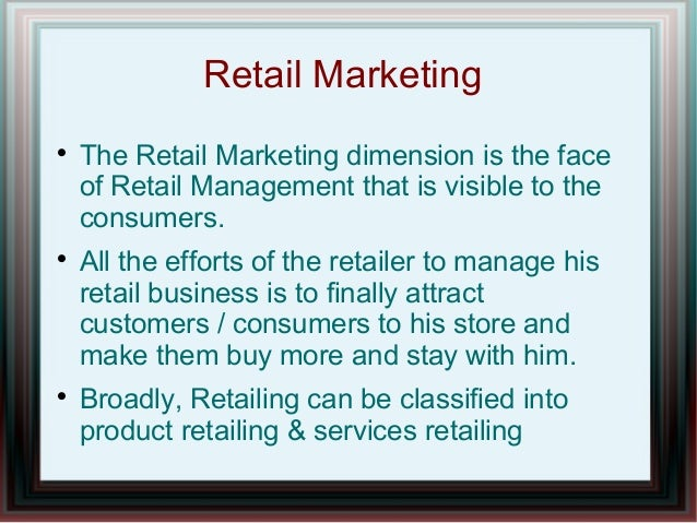 Retail Marketing       The Retail Marketing dimension is the face of Retail Management that is visible to the consumers...