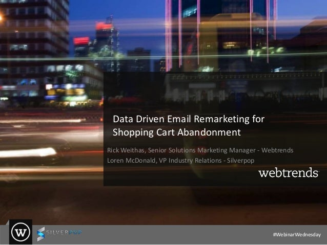 Data Driven Email Remarketing for Shopping Cart Abandonment Rick Weithas, Senior Solutions Marketing Manager - Webtrends L...