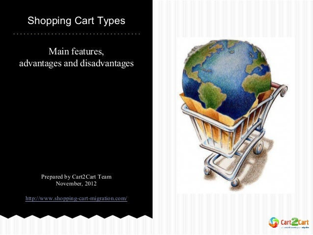 Shopping Cart Types Main features, advantages and disadvantages  Prepared by Cart2Cart Team November, 2012 http://www.shop...