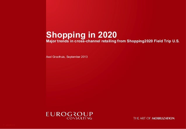 Shopping in 2020 Major trends in cross-channel retailing from Shopping2020 Field Trip U.S. Axel Groothuis, September 2013 ...