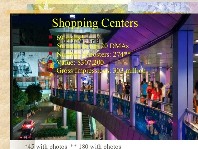 Shopping Centers       69 malls* 56 malls in top 20 DMAs Number of posters: 274** Value: $307,200 Gross Impressions: ...