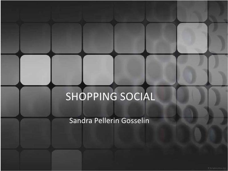 SHOPPING SOCIAL<br />Sandra Pellerin Gosselin<br />