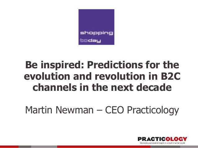 Be inspired: Predictions for the evolution and revolution in B2C channels in the next decade Martin Newman – CEO Practicol...