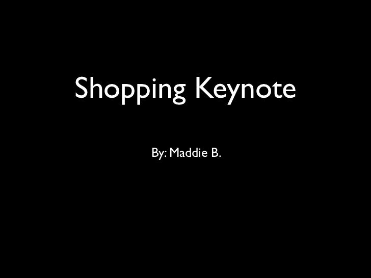 Shopping Keynote     By: Maddie B.