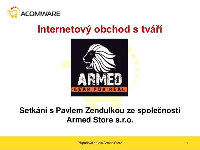 Internetový obchod s tváříSetkání s Pavlem Zendulkou ze společnosti            Armed Store s.r.o.              Případová s...