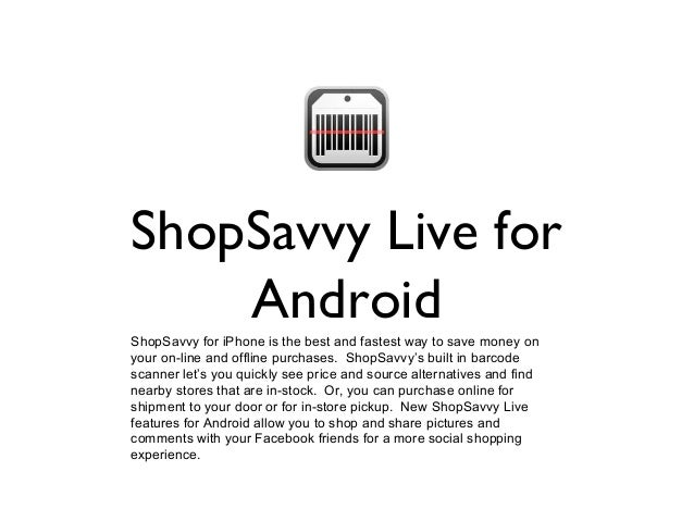 ShopSavvy Live for Android ShopSavvy for iPhone is the best and fastest way to save money on your on-line and offline purc...