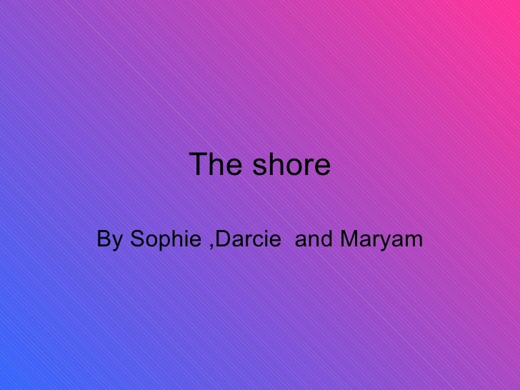 The shore By Sophie ,Darcie  and Maryam