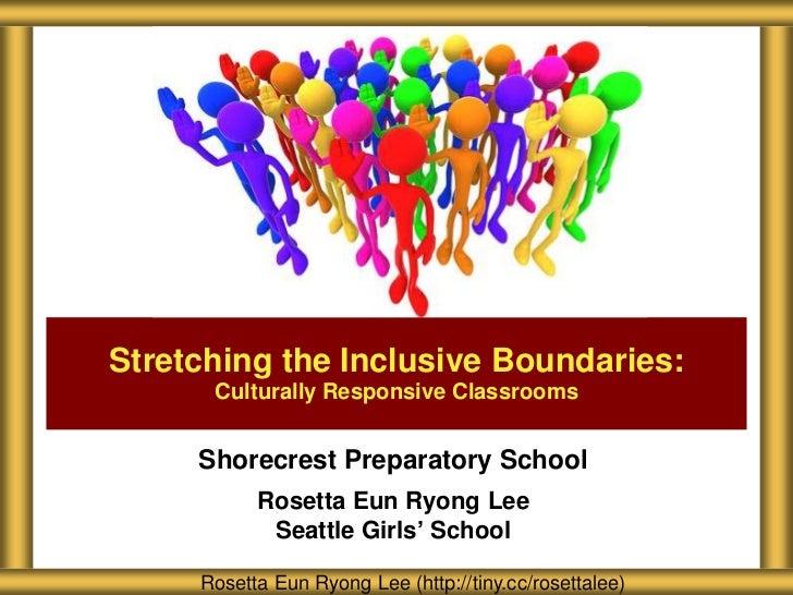 Stretching the Inclusive Boundaries:      Culturally Responsive Classrooms     Shorecrest Preparatory School           Ros...