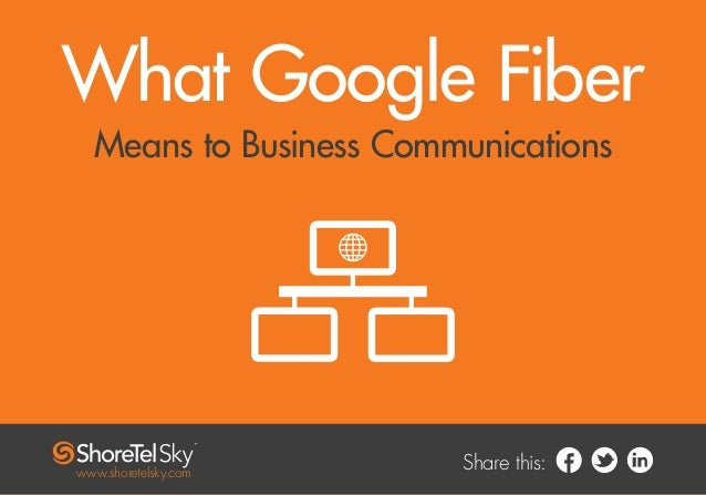 Share this: What Google Fiber Means to Business Communications www.shoretelsky.com