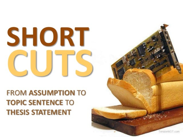 SHORT  CUTS FROM ASSUMPTION TO TOPIC SENTENCE TO THESIS STATEMENT
