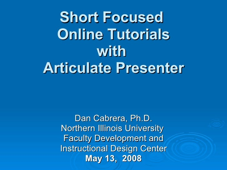 Short Focused  Online Tutorials with  Articulate Presenter Dan Cabrera, Ph.D. Northern Illinois University  Faculty Develo...