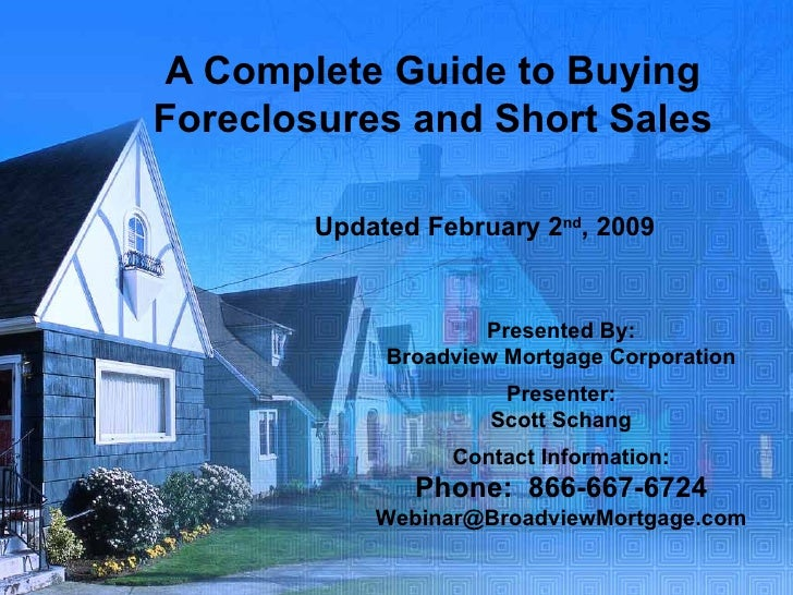 A Complete Guide to Buying Foreclosures and Short Sales Updated February 2 nd , 2009 Presented By: Broadview Mortgage Corp...