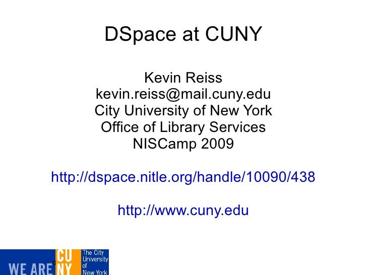 DSpace at CUNY Kevin Reiss [email_address] City University of New York Office of Library Services NISCamp 2009 http://dspa...