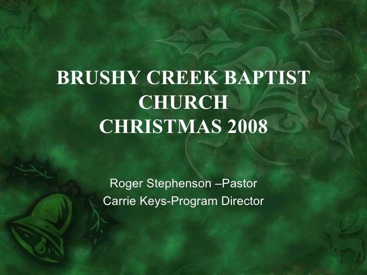 BRUSHY CREEK BAPTIST CHURCH CHRISTMAS 2008 Roger Stephenson –Pastor Carrie Keys-Program Director