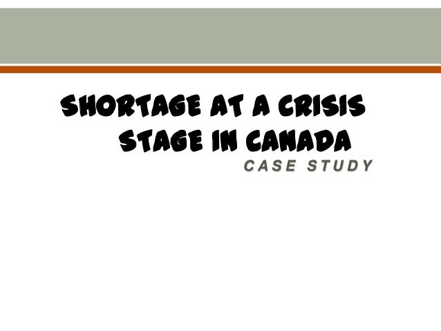 SHORTAGE AT A CRISIS STAGE IN CANADA CASE STUDY