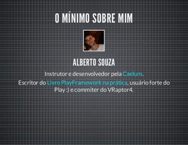 O MÍNIMO SOBRE MIM ALBERTO SOUZA Instrutor e desenvolvedor pela .Caelum Escritor do , usuário forte do Play:) e commiter d...