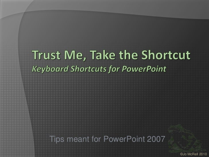 Trust Me, Take the ShortcutKeyboard Shortcuts for PowerPoint<br />Tips meant for PowerPoint 2007<br />