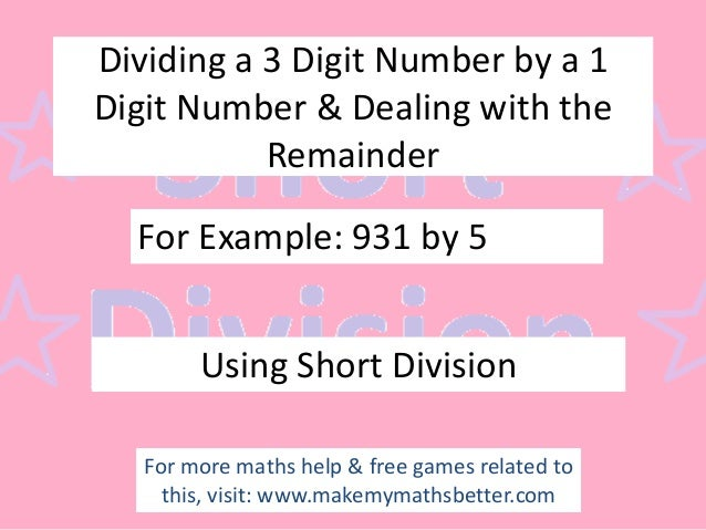 Dividing a 3 Digit Number by a 1 Digit Number & Dealing with the Remainder  For Example: 931 by 5 Using Short Division For...