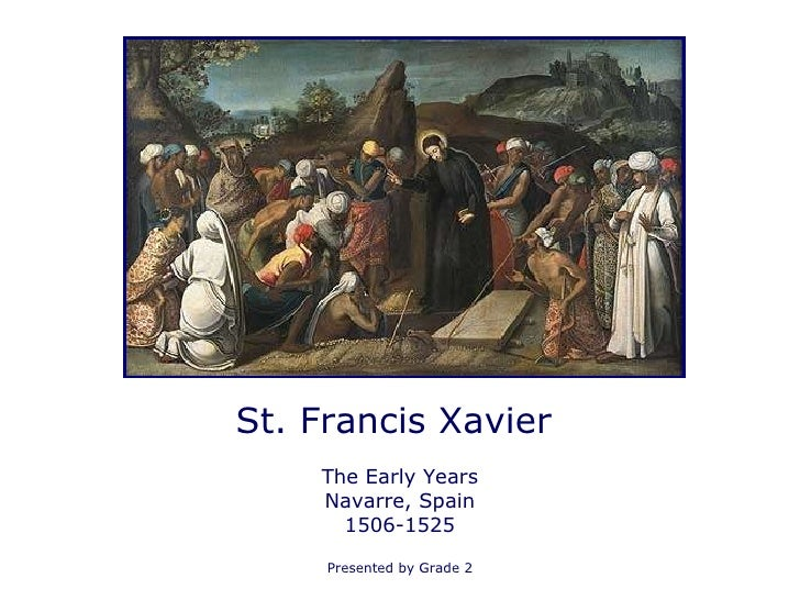 St. Francis Xavier  The Early Years Navarre, Spain 1506-1525 Presented by Grade 2
