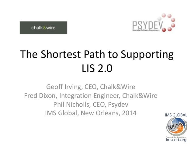 The Shortest Path to Supporting LIS 2.0 Geoff Irving, CEO, Chalk&Wire Fred Dixon, Integration Engineer, Chalk&Wire Phil Ni...