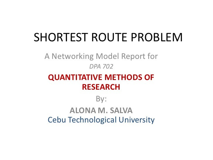 SHORTEST ROUTE PROBLEM<br />A Networking Model Report for<br />DPA 702 <br />QUANTITATIVE METHODS OF RESEARCH<br />By:<br ...