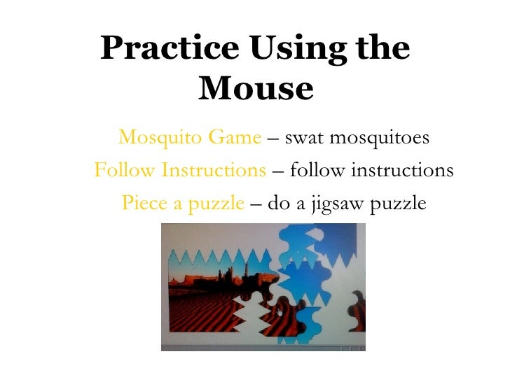 Practice Using the Mouse <ul><li>Mosquito Game  – swat mosquitoes </li></ul><ul><li>Follow Instructions  – follow instruct...