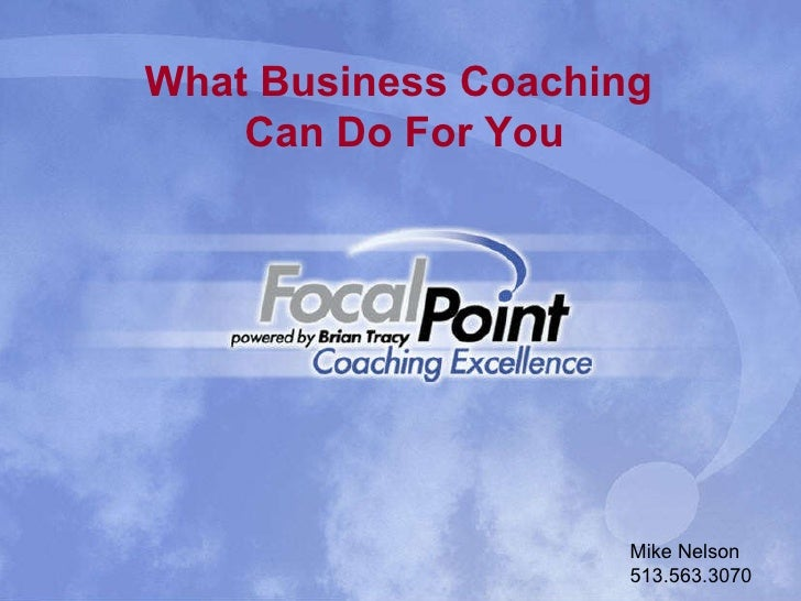 What Business Coaching Can Do For You Mike Nelson 513.563.3070