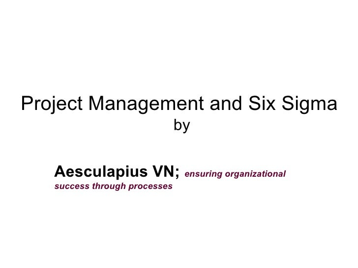 Project Management and Six Sigma  by Aesculapius VN;  ensuring organizational success through processes