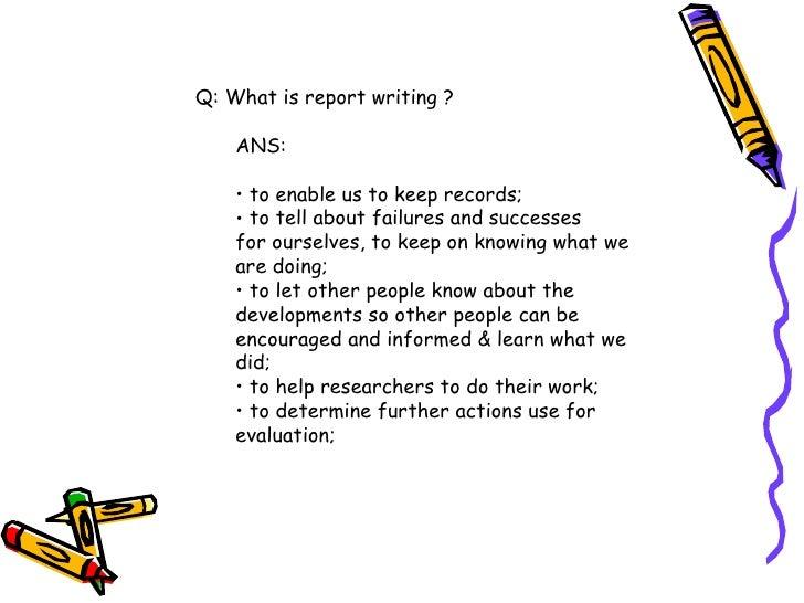 <ul><li>Q: What is report writing ? </li></ul><ul><ul><li>ANS: </li></ul></ul><ul><ul><li>to enable us to keep records;  <...