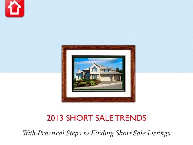 2013 SHORT SALE TRENDSWith Practical Steps to Finding Short Sale Listings