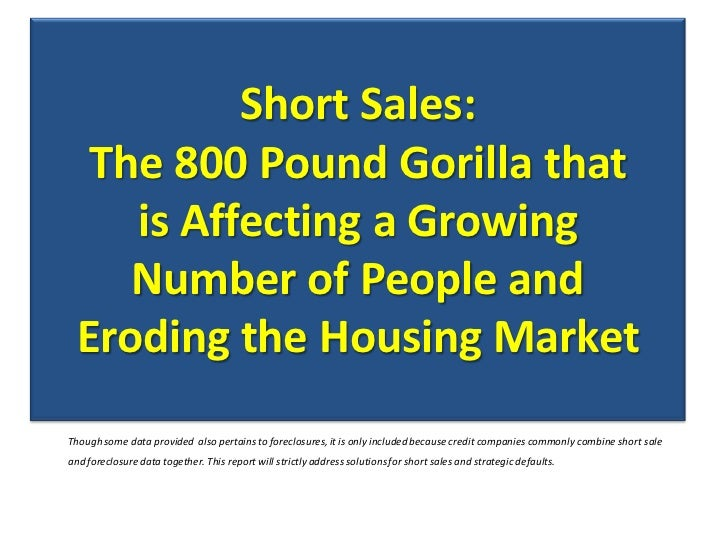 Short Sales:  The 800 Pound Gorilla that    is Affecting a Growing    Number of People and Eroding the Housing MarketThoug...