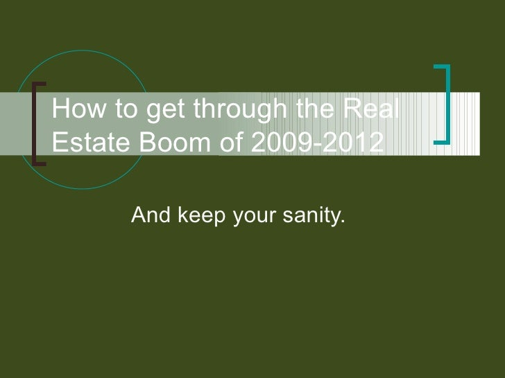 How to get through the Real Estate Boom of 2009-2012 And keep your sanity.
