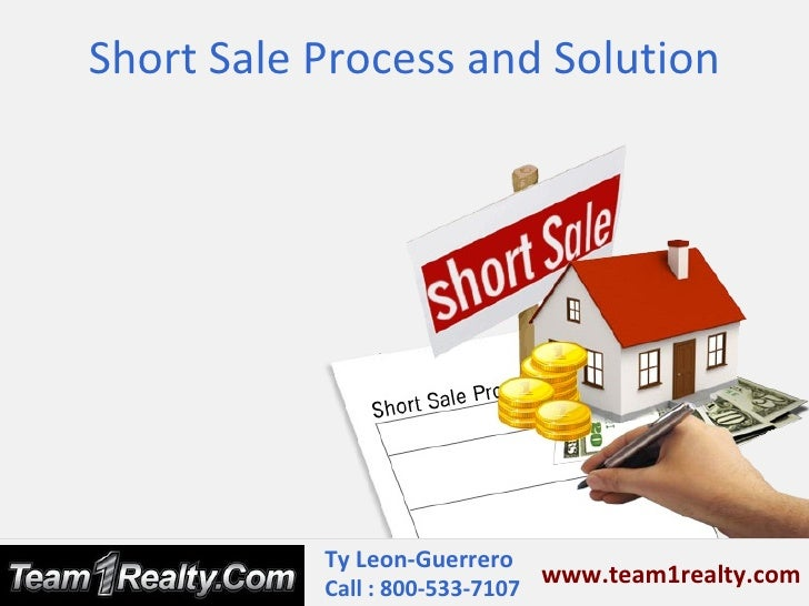 Short Sale Process and Solution           Ty Leon-Guerrero                               www.team1realty.com           Cal...