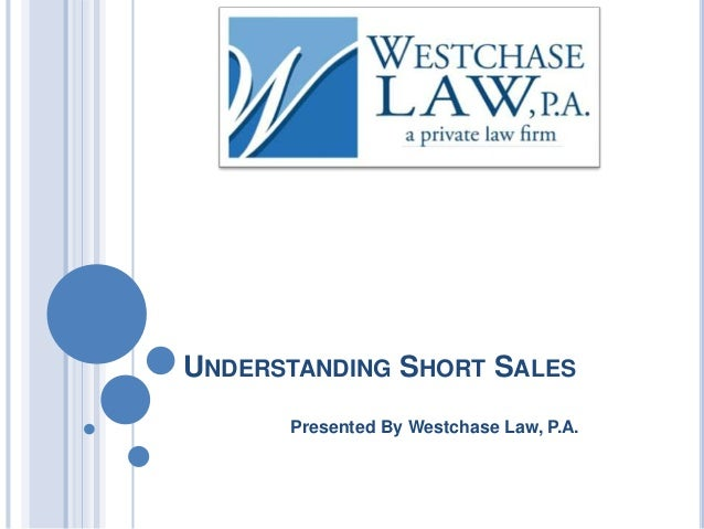 UNDERSTANDING SHORT SALES Presented By Westchase Law, P.A.
