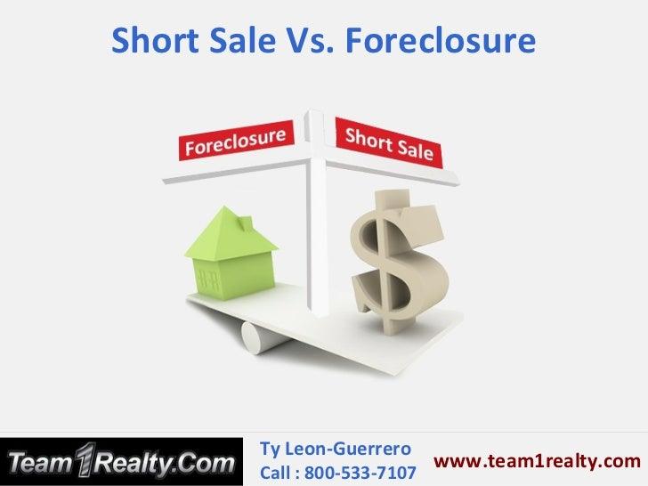 Short Sale Vs. Foreclosure         Ty Leon-Guerrero                             www.team1realty.com         Call : 800-533...