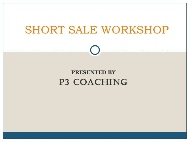 SHORT SALE WORKSHOP  PRESENTED BY  P3 COACHING