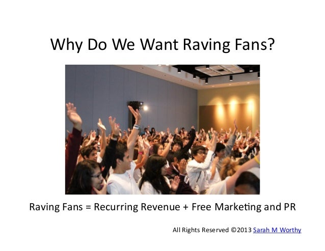 Why	   Do	   We	   Want	   Raving	   Fans?	     Raving	   Fans	   =	   Recurring	   Revenue	   +	   Free	   Marke9ng	   an...