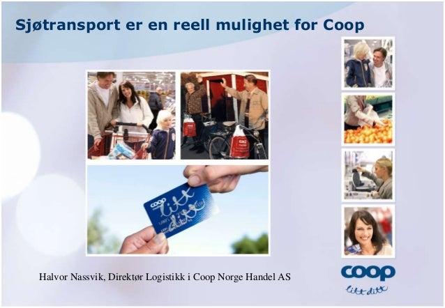 Sjøtransport er en reell mulighet for Coop Halvor Nassvik, Direktør Logistikk i Coop Norge Handel AS