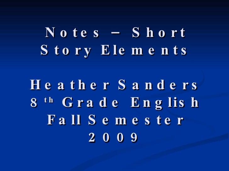 Notes – Short Story Elements Heather Sanders 8 th  Grade English Fall Semester 2009