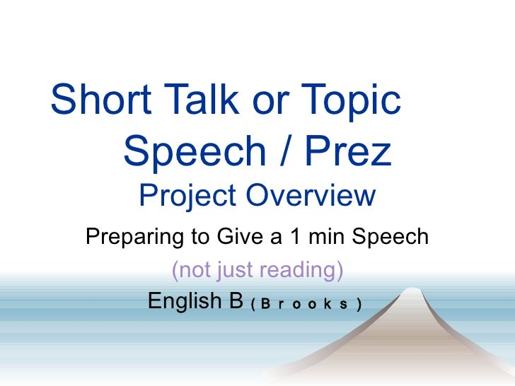 Short Talk or Topic   Speech / Prez Project Overview Preparing to Give a 1 min Speech (not just reading) English B  ( Broo...