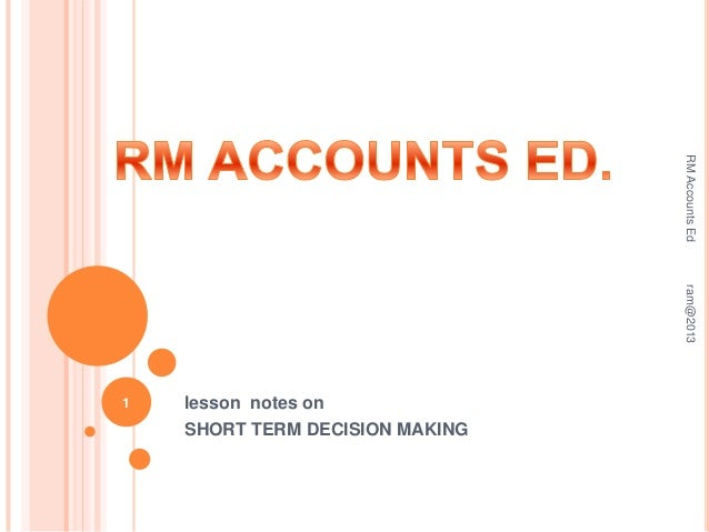 RM Accounts Ed ram@2013  1  lesson notes on SHORT TERM DECISION MAKING